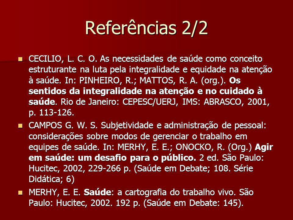 Referências 2/2 CECILIO, L. C. O. As necessidades de saúde como conceito estruturante na luta pela integralidade e equidade na atenção à saúde. In: PI