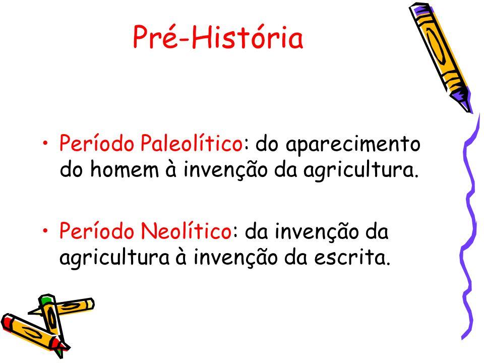 Pré-História Período Paleolítico: do aparecimento do homem à invenção da agricultura. Período Neolítico: da invenção da agricultura à invenção da escr