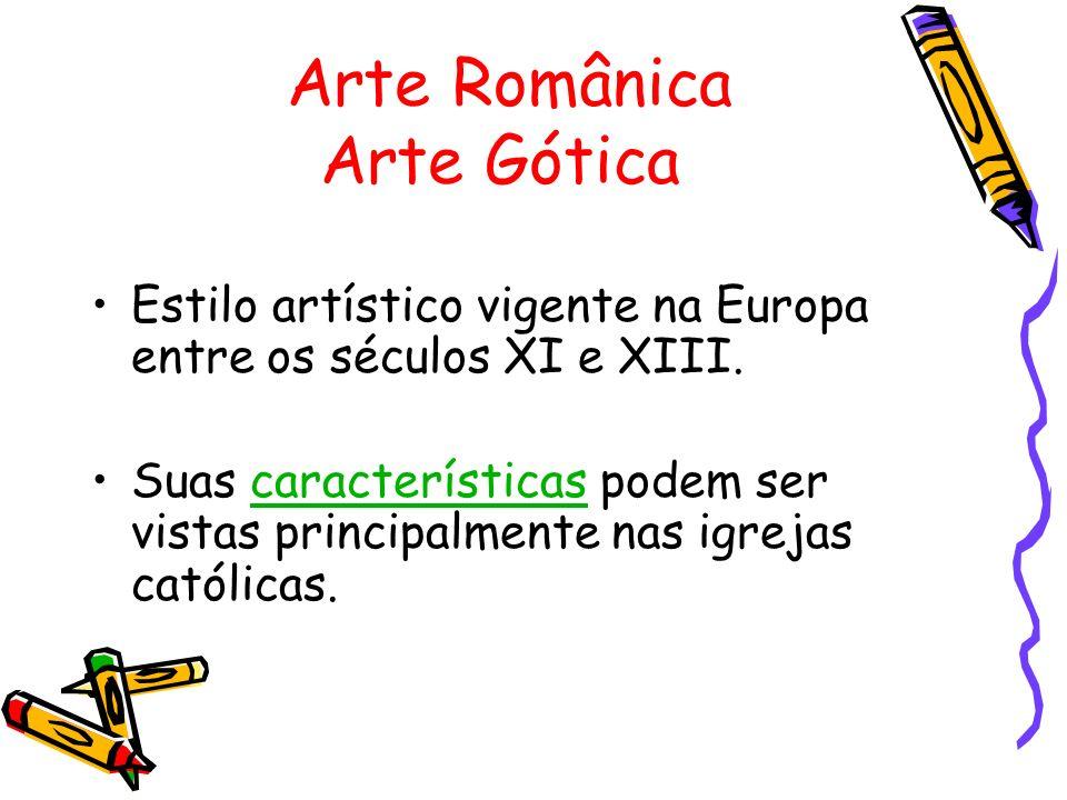 Arte Românica Arte Gótica Estilo artístico vigente na Europa entre os séculos XI e XIII. Suas características podem ser vistas principalmente nas igre