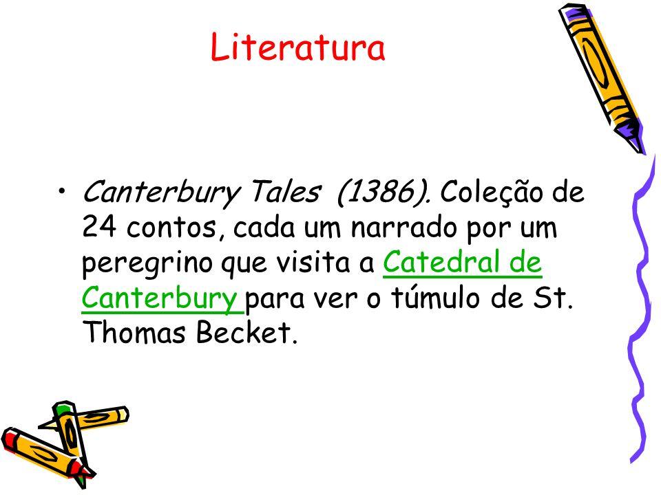 Literatura Canterbury Tales (1386). Coleção de 24 contos, cada um narrado por um peregrino que visita a Catedral de Canterbury para ver o túmulo de St