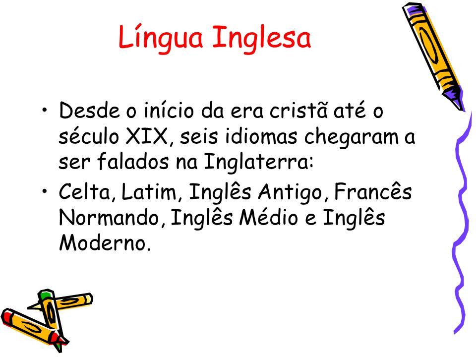 Língua Inglesa Desde o início da era cristã até o século XIX, seis idiomas chegaram a ser falados na Inglaterra: Celta, Latim, Inglês Antigo, Francês