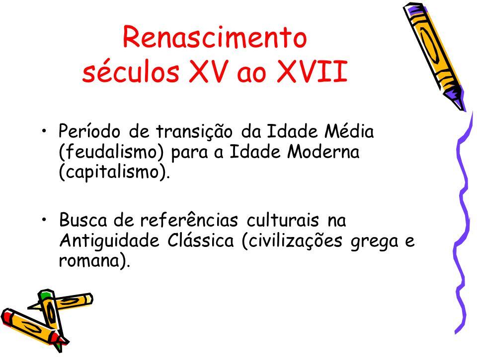 Renascimento séculos XV ao XVII Período de transição da Idade Média (feudalismo) para a Idade Moderna (capitalismo). Busca de referências culturais na