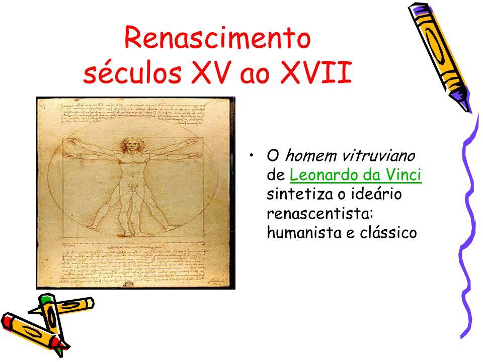 Renascimento séculos XV ao XVII O homem vitruviano de Leonardo da Vinci sintetiza o ideário renascentista: humanista e clássicoLeonardo da Vinci