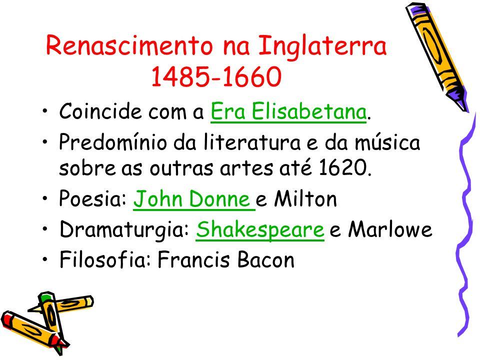 Renascimento na Inglaterra 1485-1660 Coincide com a Era Elisabetana.Era Elisabetana Predomínio da literatura e da música sobre as outras artes até 162