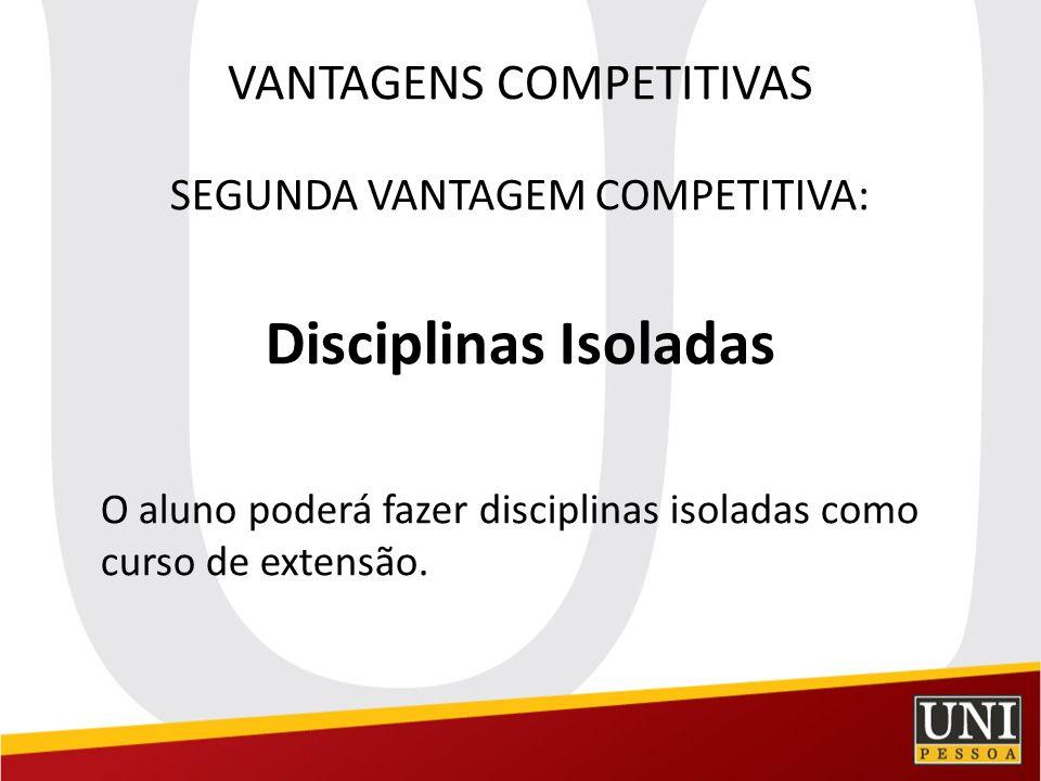 VANTAGENS COMPETITIVAS SEGUNDA VANTAGEM COMPETITIVA: Disciplinas Isoladas O aluno poderá fazer disciplinas isoladas como curso de extensão.