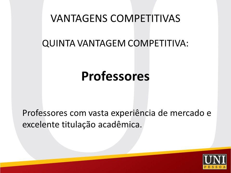 VANTAGENS COMPETITIVAS QUINTA VANTAGEM COMPETITIVA: Professores Professores com vasta experiência de mercado e excelente titulação acadêmica.