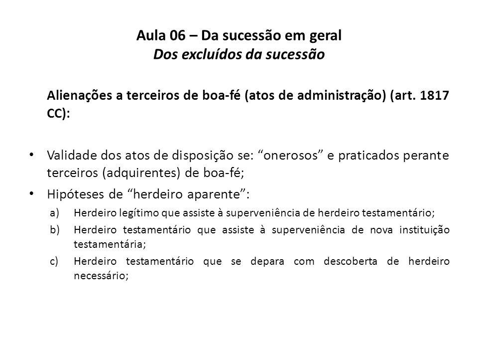 Aula 06 – Da sucessão em geral Dos excluídos da sucessão Alienações a terceiros de boa-fé (atos de administração) (art. 1817 CC): Validade dos atos de