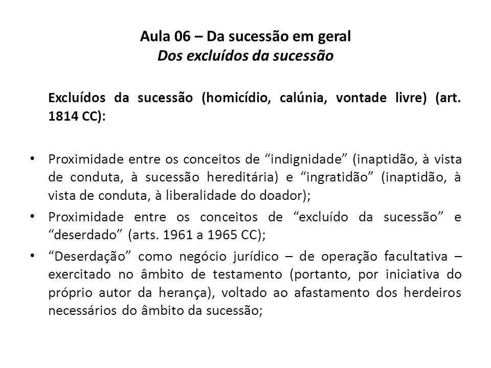 Aula 06 – Da sucessão em geral Dos excluídos da sucessão Excluídos da sucessão (homicídio, calúnia, vontade livre) (art. 1814 CC): Proximidade entre o