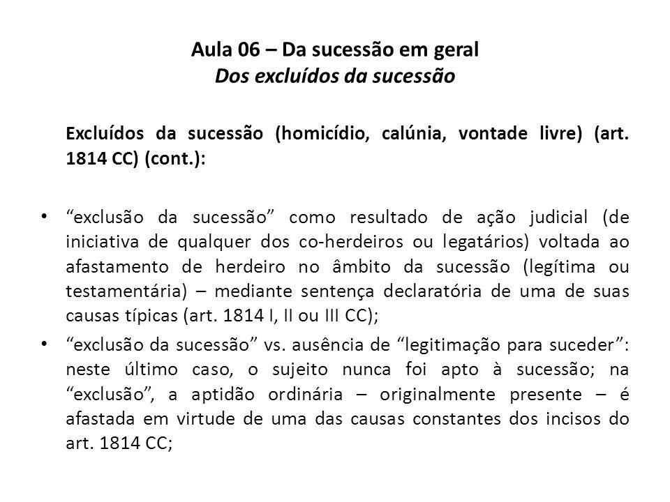 Aula 06 – Da sucessão em geral Dos excluídos da sucessão Excluídos da sucessão (homicídio, calúnia, vontade livre) (art. 1814 CC) (cont.): exclusão da