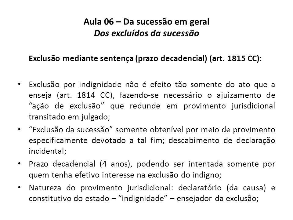 Aula 06 – Da sucessão em geral Dos excluídos da sucessão Exclusão mediante sentença (prazo decadencial) (art. 1815 CC): Exclusão por indignidade não é