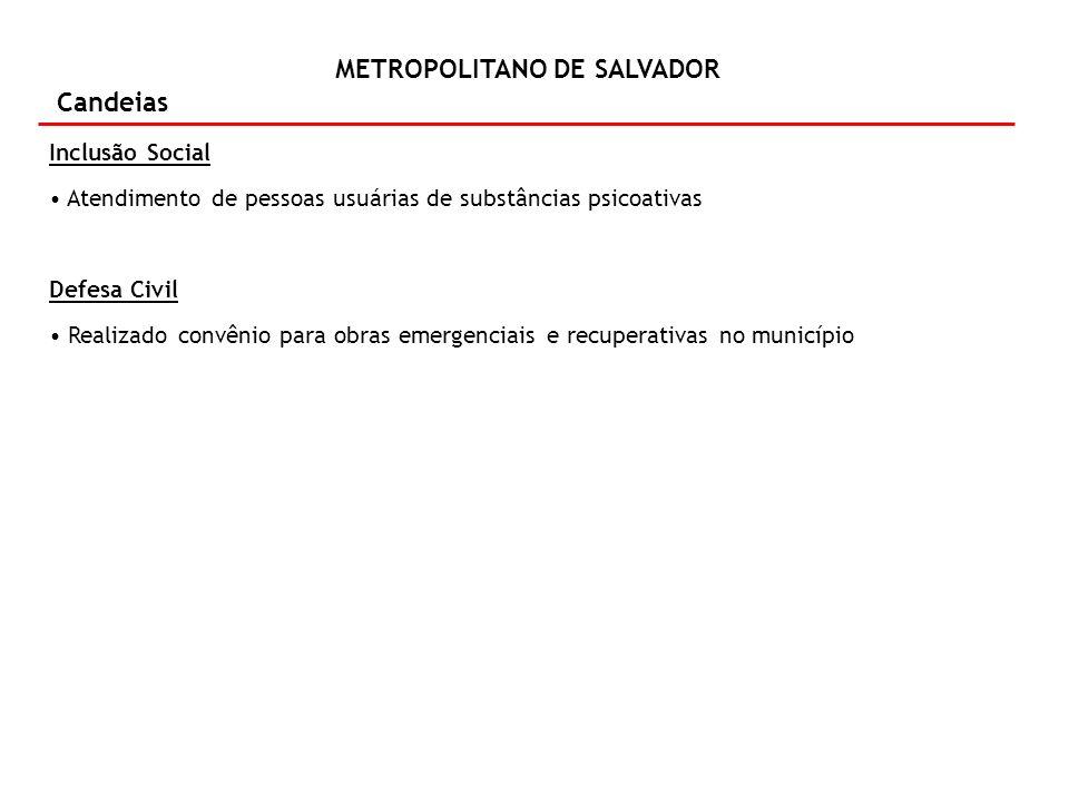 METROPOLITANO DE SALVADOR Candeias Inclusão Social Atendimento de pessoas usuárias de substâncias psicoativas Defesa Civil Realizado convênio para obr
