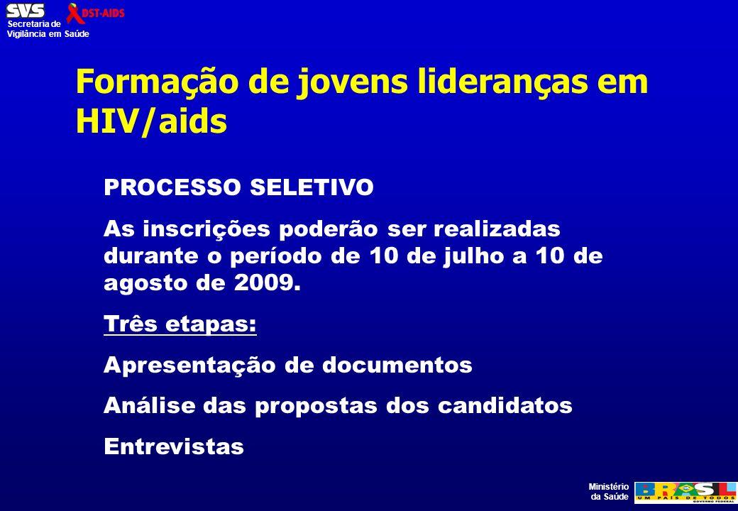 Ministério da Saúde Secretaria de Vigilância em Saúde Formação de jovens lideranças em HIV/aids PROCESSO SELETIVO As inscrições poderão ser realizadas durante o período de 10 de julho a 10 de agosto de 2009.