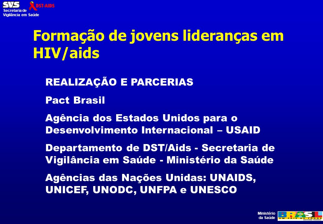Ministério da Saúde Secretaria de Vigilância em Saúde Formação de jovens lideranças em HIV/aids REALIZAÇÃO E PARCERIAS Pact Brasil Agência dos Estados Unidos para o Desenvolvimento Internacional – USAID Departamento de DST/Aids - Secretaria de Vigilância em Saúde - Ministério da Saúde Agências das Nações Unidas: UNAIDS, UNICEF, UNODC, UNFPA e UNESCO
