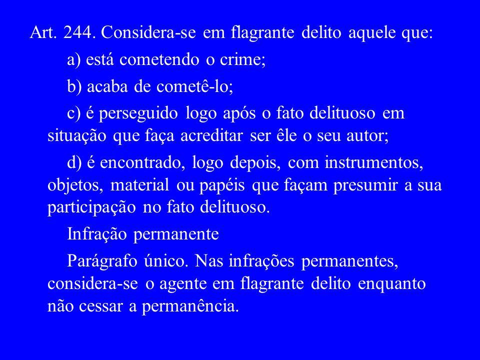 Art. 244. Considera-se em flagrante delito aquele que: a) está cometendo o crime; b) acaba de cometê-lo; c) é perseguido logo após o fato delituoso em