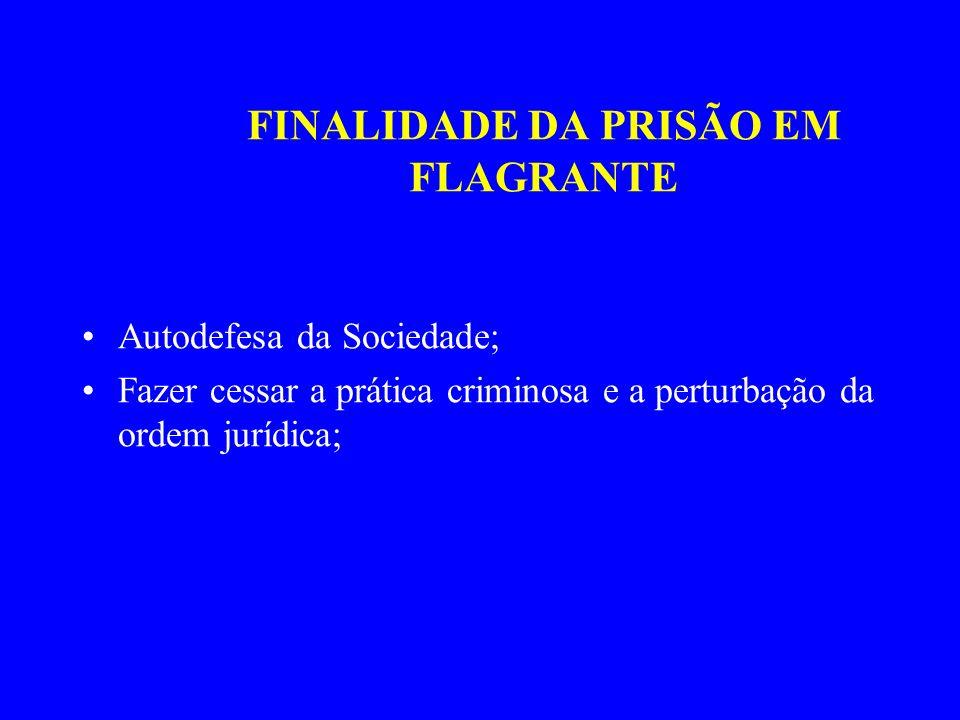 FINALIDADE DA PRISÃO EM FLAGRANTE Autodefesa da Sociedade; Fazer cessar a prática criminosa e a perturbação da ordem jurídica;
