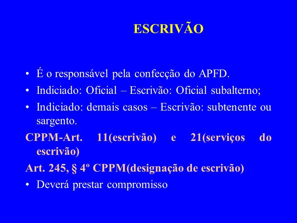 É o responsável pela confecção do APFD. Indiciado: Oficial – Escrivão: Oficial subalterno; Indiciado: demais casos – Escrivão: subtenente ou sargento.