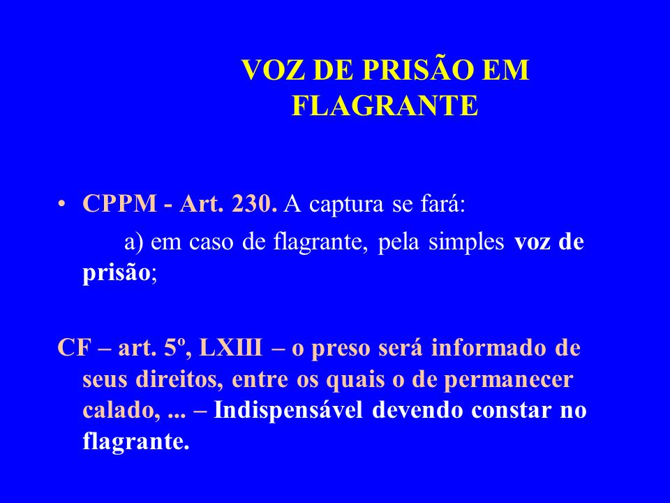 CPPM - Art. 230. A captura se fará: a) em caso de flagrante, pela simples voz de prisão; CF – art. 5º, LXIII – o preso será informado de seus direitos
