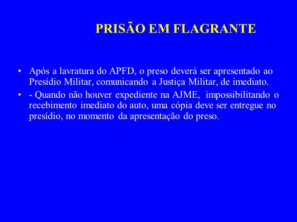 PRISÃO EM FLAGRANTE Após a lavratura do APFD, o preso deverá ser apresentado ao Presídio Militar, comunicando a Justiça Militar, de imediato. - Quando