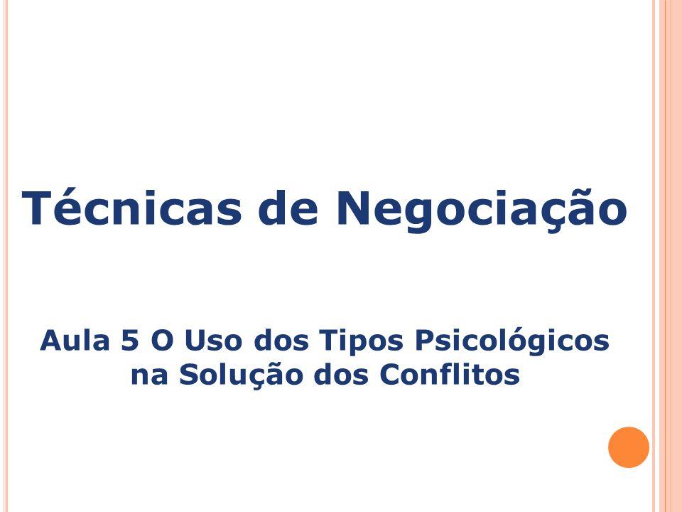 Técnicas de Negociação Aula 5 O Uso dos Tipos Psicológicos na Solução dos Conflitos