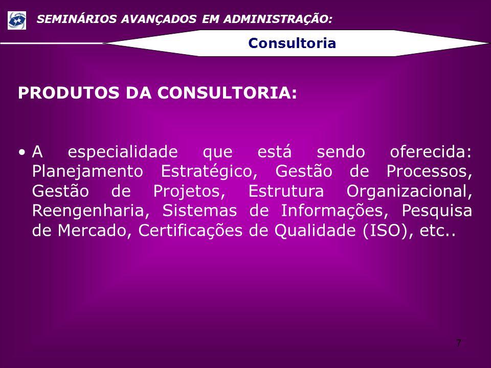 7 SEMINÁRIOS AVANÇADOS EM ADMINISTRAÇÃO: Consultoria PRODUTOS DA CONSULTORIA: A especialidade que está sendo oferecida: Planejamento Estratégico, Gest