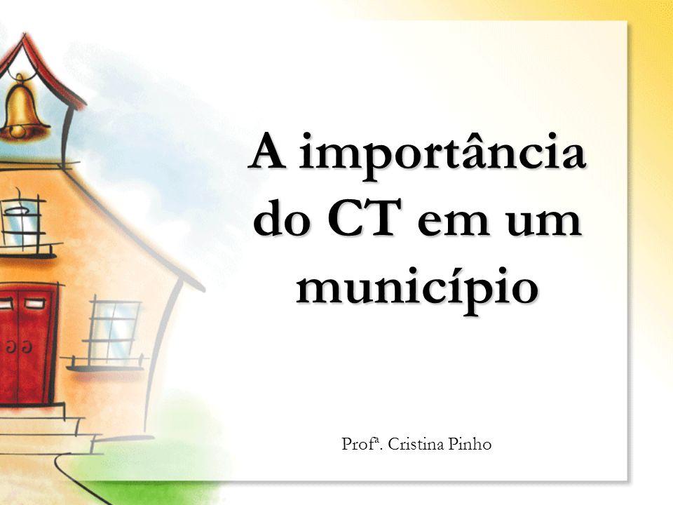 A importância do CT em um município Profª. Cristina Pinho