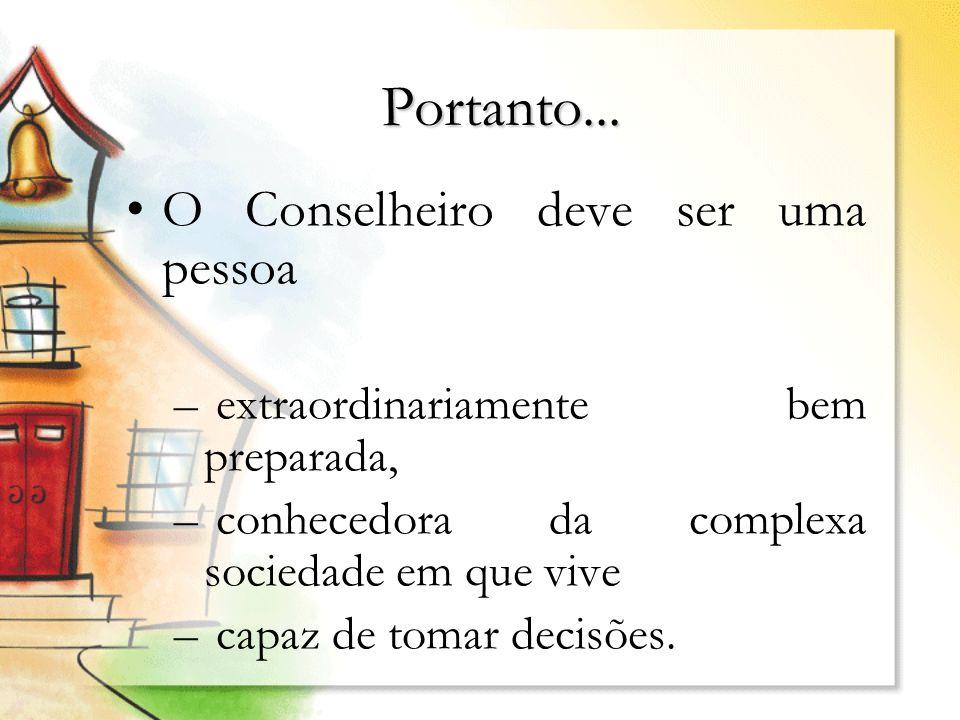 Portanto... O Conselheiro deve ser uma pessoa – extraordinariamente bem preparada, – conhecedora da complexa sociedade em que vive – capaz de tomar de