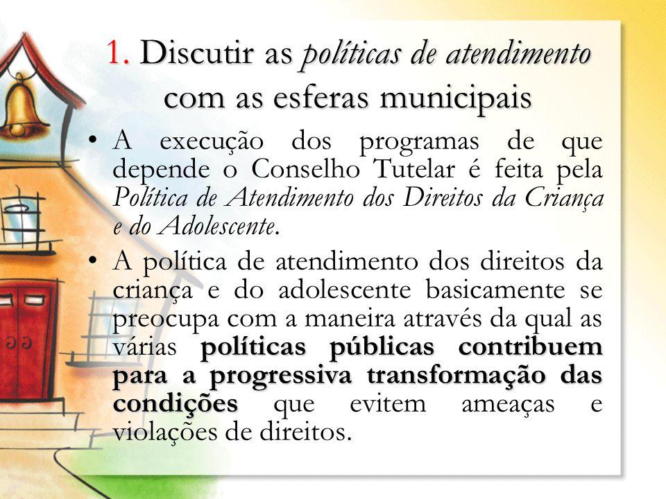 1. Discutir as políticas de atendimento com as esferas municipais A execução dos programas de que depende o Conselho Tutelar é feita pela Política de