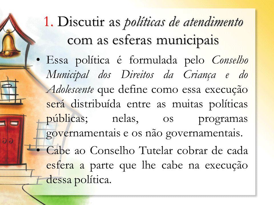 1. Discutir as políticas de atendimento com as esferas municipais Essa política é formulada pelo Conselho Municipal dos Direitos da Criança e do Adole