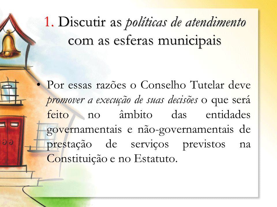 1. Discutir as políticas de atendimento com as esferas municipais Por essas razões o Conselho Tutelar deve promover a execução de suas decisões o que