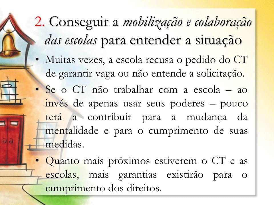 2. Conseguir a mobilização e colaboração das escolas para entender a situação Muitas vezes, a escola recusa o pedido do CT de garantir vaga ou não ent