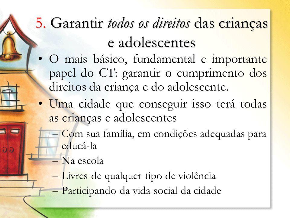 5. Garantir todos os direitos das crianças e adolescentes O mais básico, fundamental e importante papel do CT: garantir o cumprimento dos direitos da