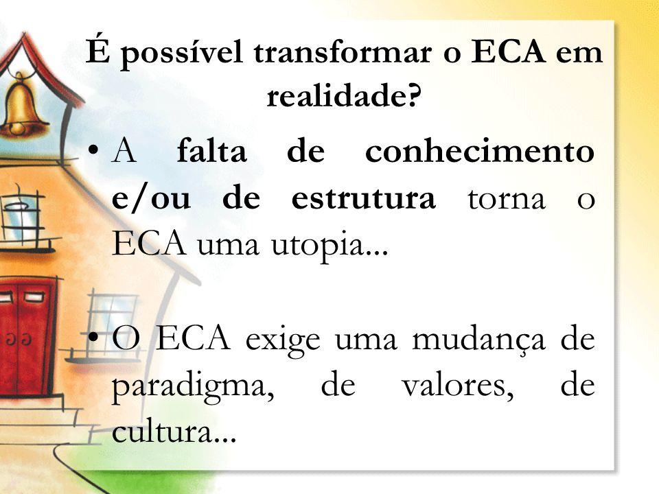 É possível transformar o ECA em realidade? A falta de conhecimento e/ou de estrutura torna o ECA uma utopia... O ECA exige uma mudança de paradigma, d