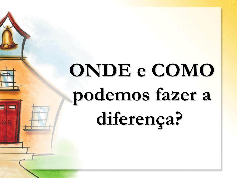 ONDE e COMO podemos fazer a diferença? ONDE e COMO podemos fazer a diferença?