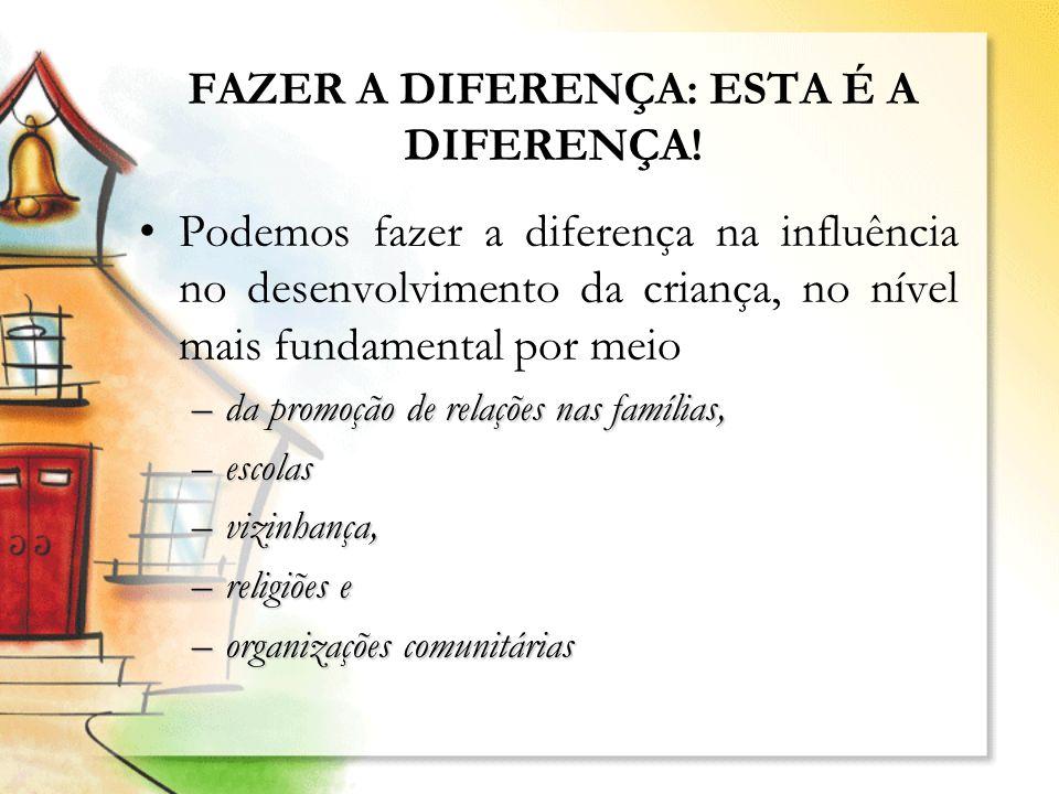 FAZER A DIFERENÇA: ESTA É A DIFERENÇA! Podemos fazer a diferença na influência no desenvolvimento da criança, no nível mais fundamental por meio –da p