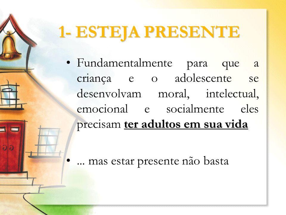 1- ESTEJA PRESENTE ter adultos em sua vidaFundamentalmente para que a criança e o adolescente se desenvolvam moral, intelectual, emocional e socialmen