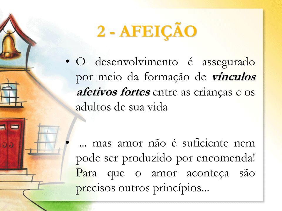 2 - AFEIÇÃO vínculos afetivos fortesO desenvolvimento é assegurado por meio da formação de vínculos afetivos fortes entre as crianças e os adultos de