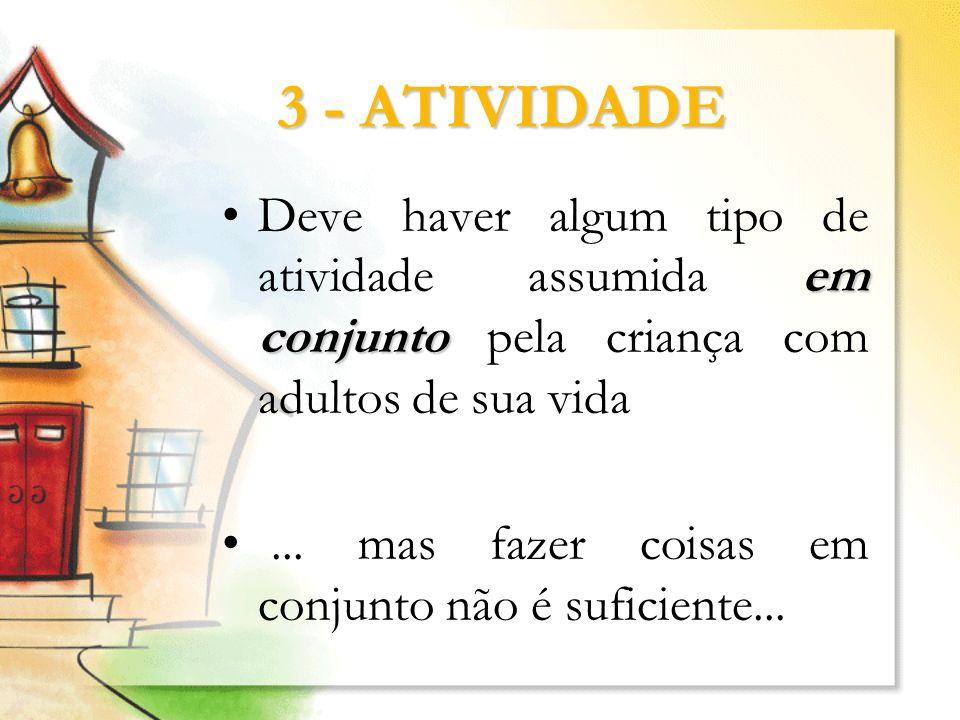 3 - ATIVIDADE em conjuntoDeve haver algum tipo de atividade assumida em conjunto pela criança com adultos de sua vida... mas fazer coisas em conjunto