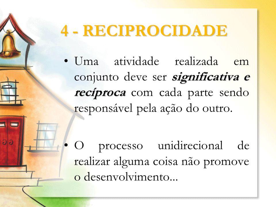 4 - RECIPROCIDADE significativa e recíprocaUma atividade realizada em conjunto deve ser significativa e recíproca com cada parte sendo responsável pel