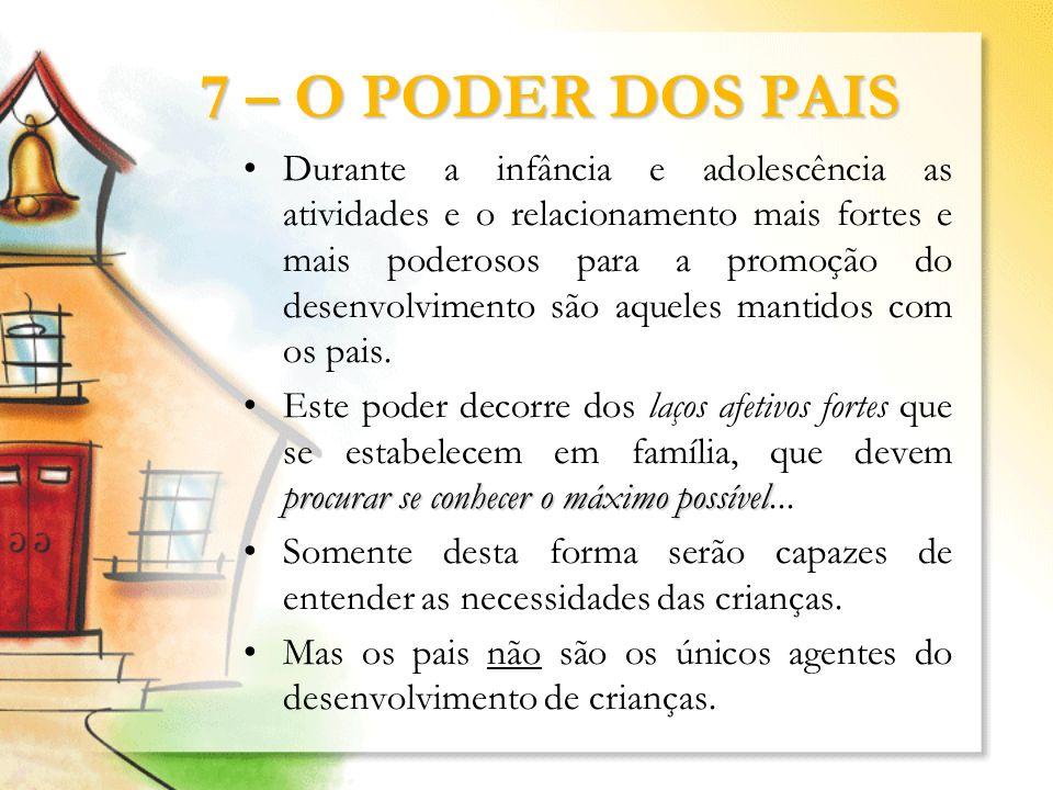 7 – O PODER DOS PAIS Durante a infância e adolescência as atividades e o relacionamento mais fortes e mais poderosos para a promoção do desenvolviment