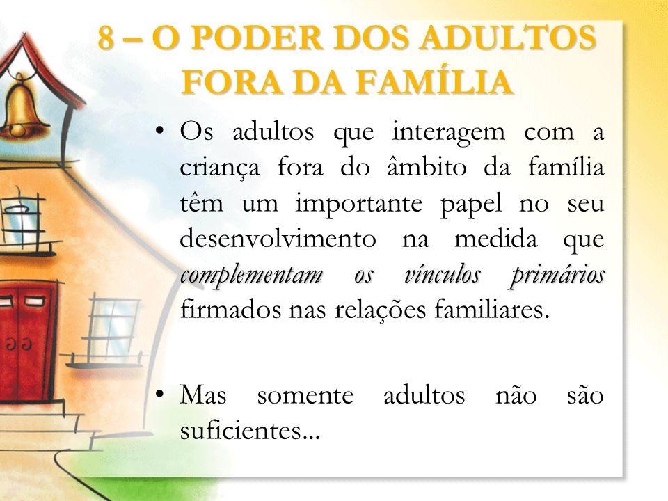 8 – O PODER DOS ADULTOS FORA DA FAMÍLIA complementam os vínculos primáriosOs adultos que interagem com a criança fora do âmbito da família têm um impo