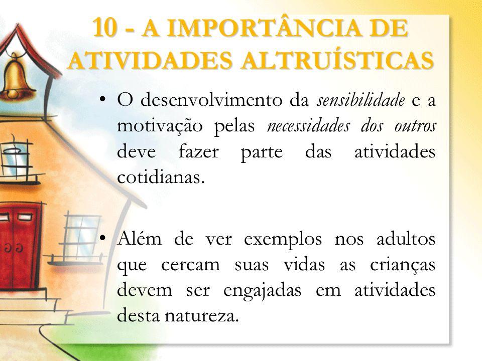 10 - A IMPORTÂNCIA DE ATIVIDADES ALTRUÍSTICAS O desenvolvimento da sensibilidade e a motivação pelas necessidades dos outros deve fazer parte das ativ