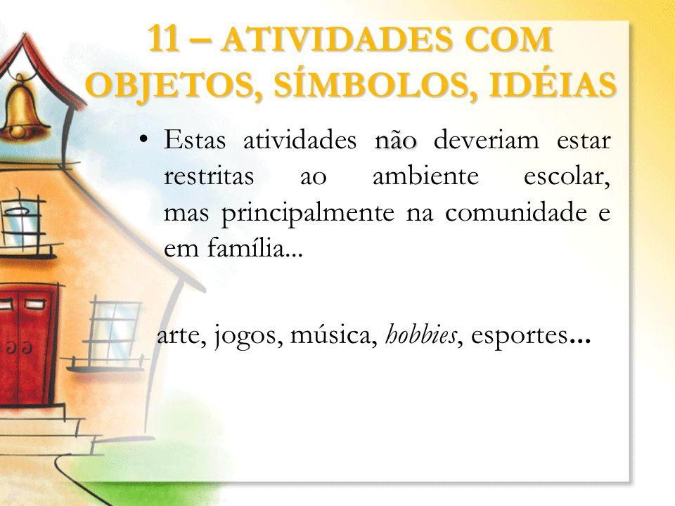 11 – ATIVIDADES COM OBJETOS, SÍMBOLOS, IDÉIAS nãoEstas atividades não deveriam estar restritas ao ambiente escolar, mas principalmente na comunidade e