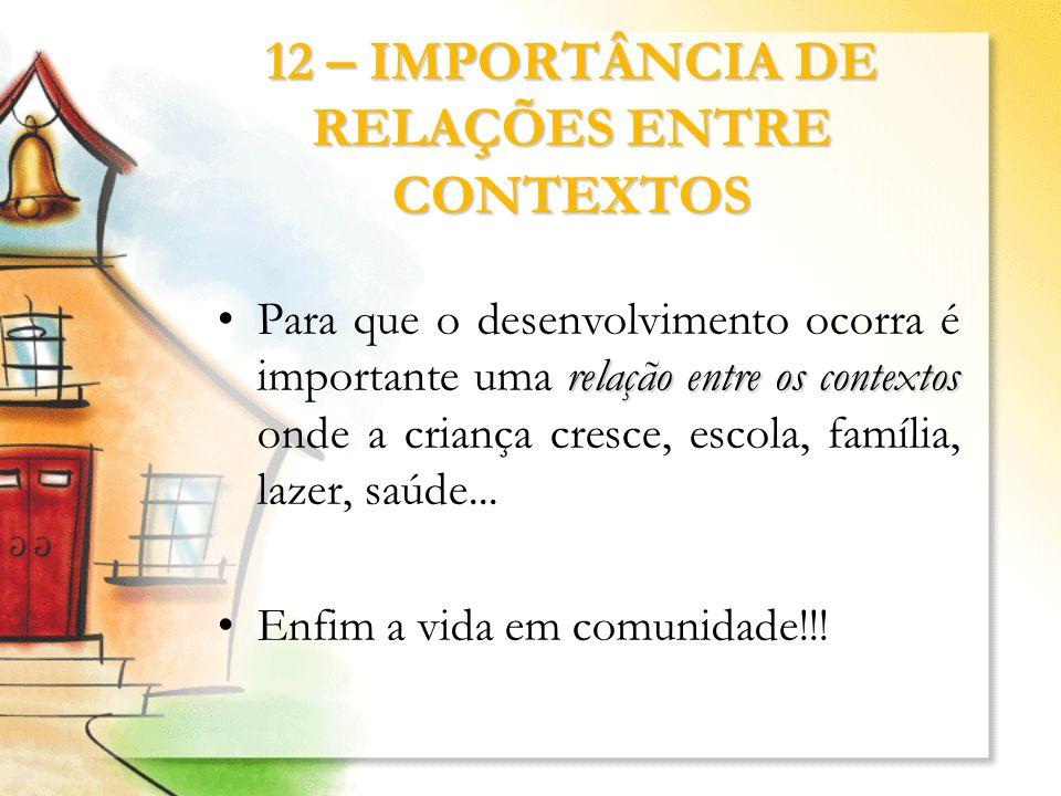 12 – IMPORTÂNCIA DE RELAÇÕES ENTRE CONTEXTOS relação entre os contextosPara que o desenvolvimento ocorra é importante uma relação entre os contextos o