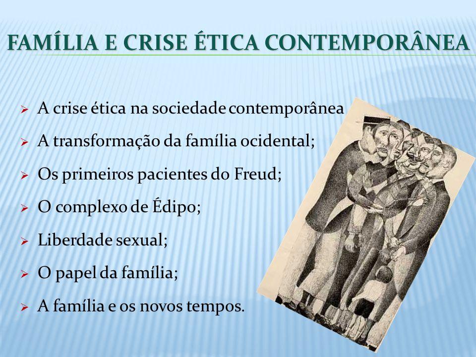 FAMÍLIA E CRISE ÉTICA CONTEMPORÂNEA A crise ética na sociedade contemporânea A transformação da família ocidental; Os primeiros pacientes do Freud; O