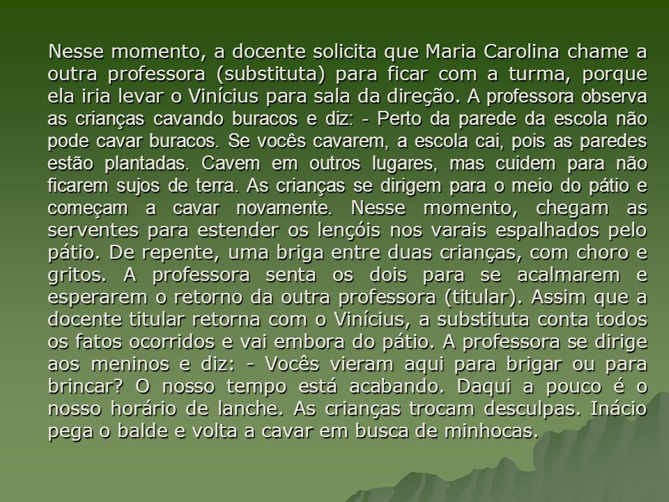 Nesse momento, a docente solicita que Maria Carolina chame a outra professora (substituta) para ficar com a turma, porque ela iria levar o Vinícius pa