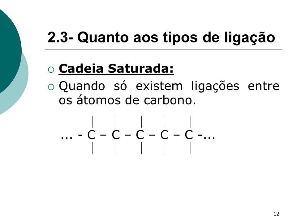 12 Cadeia Saturada: Quando só existem ligações entre os átomos de carbono.... - C – C – C – C – C -... 2.3- Quanto aos tipos de ligação