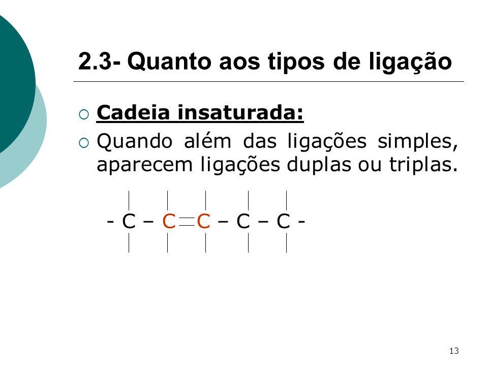 13 Cadeia insaturada: Quando além das ligações simples, aparecem ligações duplas ou triplas. - C – C C – C – C - 2.3- Quanto aos tipos de ligação