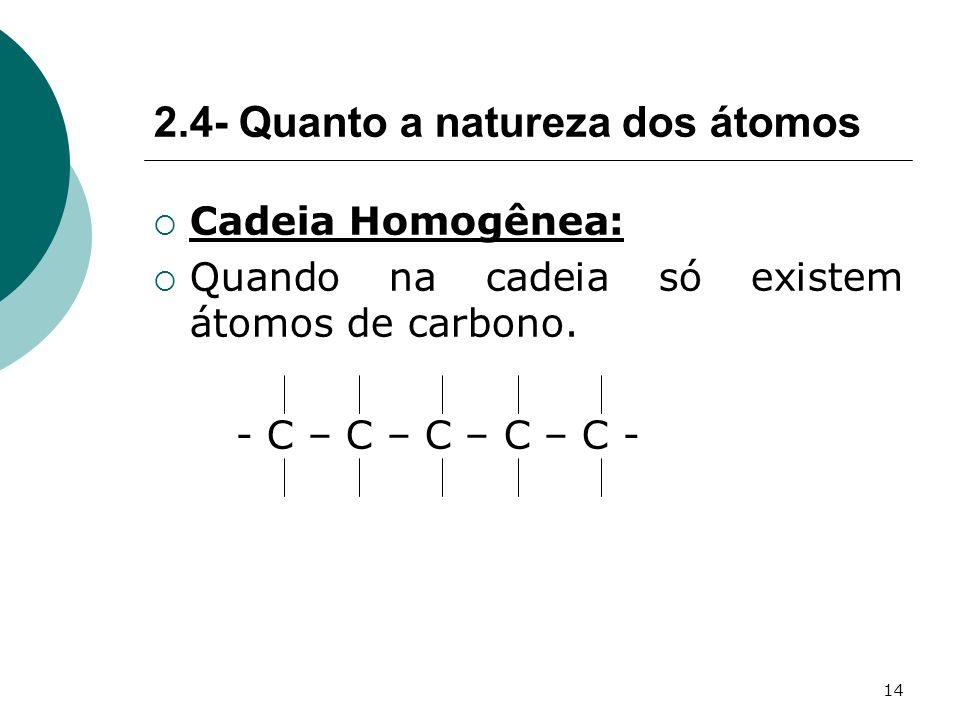 14 2.4- Quanto a natureza dos átomos Cadeia Homogênea: Quando na cadeia só existem átomos de carbono. - C – C – C – C – C -