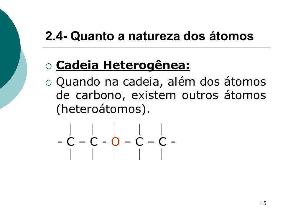 15 Cadeia Heterogênea: Quando na cadeia, além dos átomos de carbono, existem outros átomos (heteroátomos). - C – C - O – C – C - 2.4- Quanto a naturez