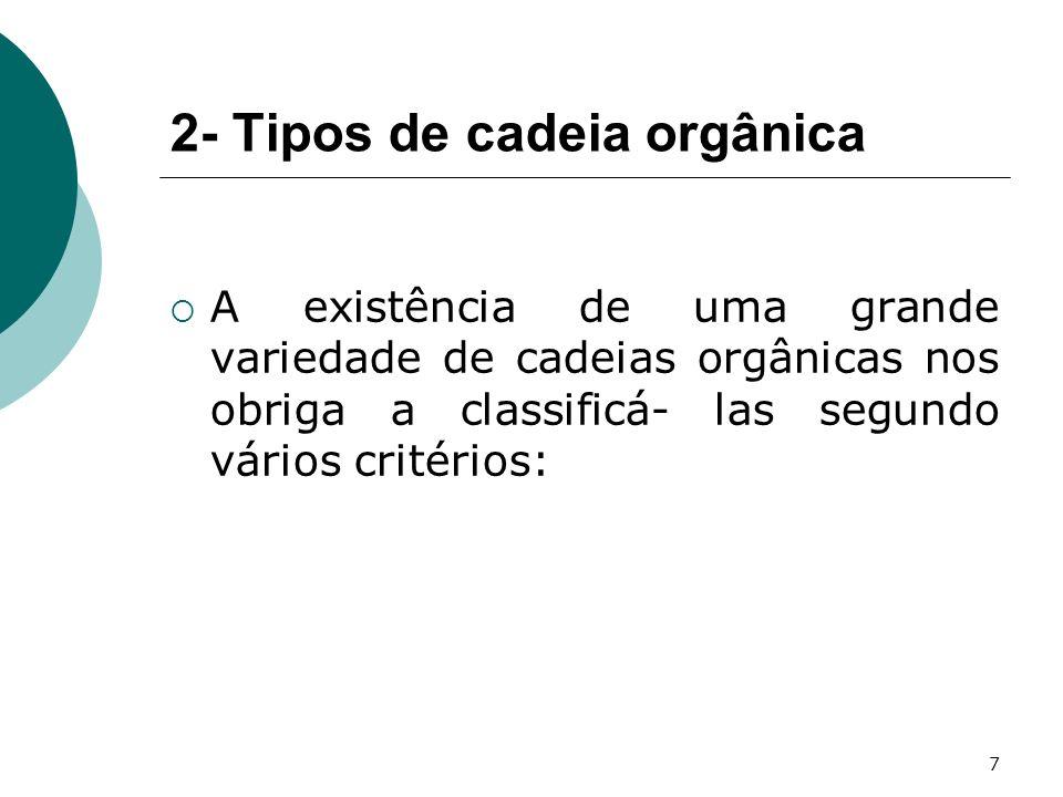 7 2- Tipos de cadeia orgânica A existência de uma grande variedade de cadeias orgânicas nos obriga a classificá- las segundo vários critérios: